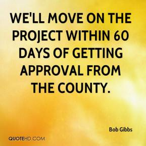 Bob Gibbs - We'll move on the project within 60 days of getting approval from the county.