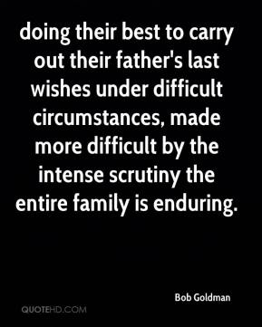 Bob Goldman - doing their best to carry out their father's last wishes under difficult circumstances, made more difficult by the intense scrutiny the entire family is enduring.
