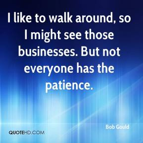 Bob Gould - I like to walk around, so I might see those businesses. But not everyone has the patience.