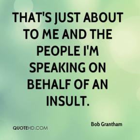 Bob Grantham - That's just about to me and the people I'm speaking on behalf of an insult.