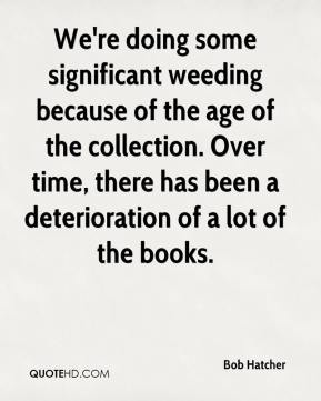 Bob Hatcher - We're doing some significant weeding because of the age of the collection. Over time, there has been a deterioration of a lot of the books.