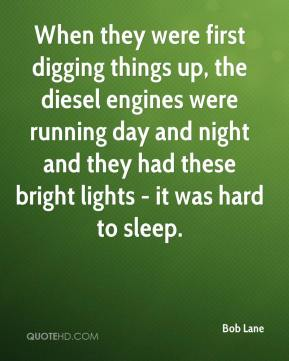 Bob Lane - When they were first digging things up, the diesel engines were running day and night and they had these bright lights - it was hard to sleep.