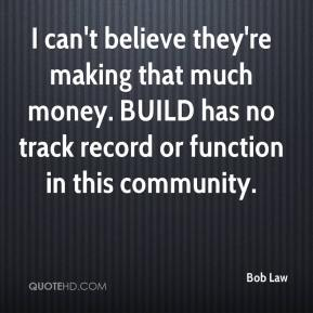 Bob Law - I can't believe they're making that much money. BUILD has no track record or function in this community.