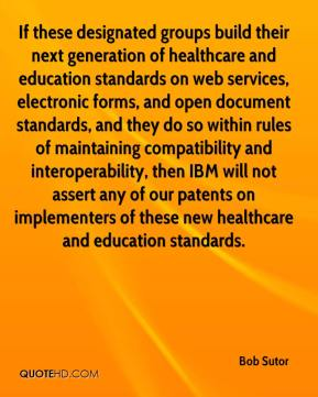 Bob Sutor - If these designated groups build their next generation of healthcare and education standards on web services, electronic forms, and open document standards, and they do so within rules of maintaining compatibility and interoperability, then IBM will not assert any of our patents on implementers of these new healthcare and education standards.