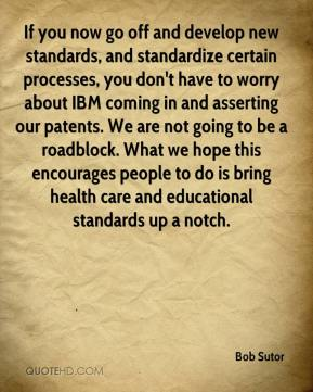 Bob Sutor - If you now go off and develop new standards, and standardize certain processes, you don't have to worry about IBM coming in and asserting our patents. We are not going to be a roadblock. What we hope this encourages people to do is bring health care and educational standards up a notch.