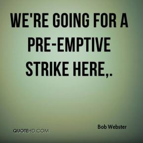 Bob Webster - We're going for a pre-emptive strike here.