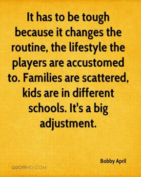 Bobby April - It has to be tough because it changes the routine, the lifestyle the players are accustomed to. Families are scattered, kids are in different schools. It's a big adjustment.
