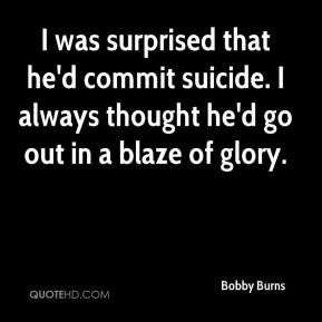 Bobby Burns - I was surprised that he'd commit suicide. I always thought he'd go out in a blaze of glory.