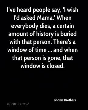 Bonnie Brothers - I've heard people say, 'I wish I'd asked Mama.' When everybody dies, a certain amount of history is buried with that person. There's a window of time ... and when that person is gone, that window is closed.