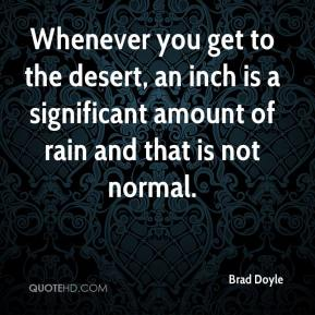 Brad Doyle - Whenever you get to the desert, an inch is a significant amount of rain and that is not normal.