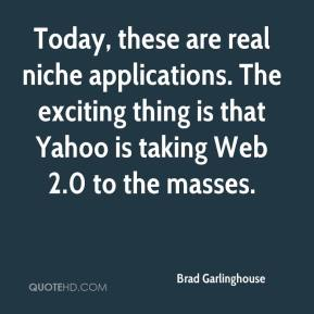 Brad Garlinghouse - Today, these are real niche applications. The exciting thing is that Yahoo is taking Web 2.0 to the masses.