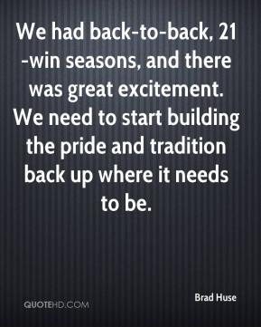 Brad Huse - We had back-to-back, 21-win seasons, and there was great excitement. We need to start building the pride and tradition back up where it needs to be.