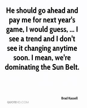 Brad Kassell - He should go ahead and pay me for next year's game, I would guess, ... I see a trend and I don't see it changing anytime soon. I mean, we're dominating the Sun Belt.