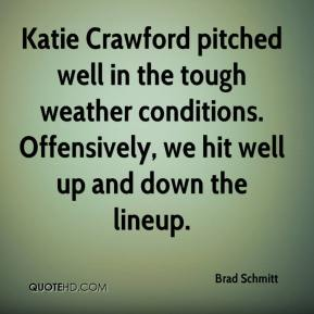 Brad Schmitt - Katie Crawford pitched well in the tough weather conditions. Offensively, we hit well up and down the lineup.