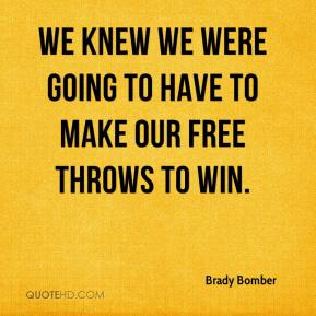 Brady Bomber - We knew we were going to have to make our free throws to win.