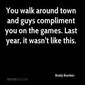 You walk around town and guys compliment you on the games. Last year, it wasn't like this.