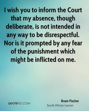 I wish you to inform the Court that my absence, though deliberate, is not intended in any way to be disrespectful. Nor is it prompted by any fear of the punishment which might be inflicted on me.