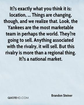 Brandon Steiner - It?s exactly what you think it is: location, ... Things are changing, though, and we realize that. Look, the Yankees are the most marketable team in perhaps the world. They?re going to sell. Anything associated with the rivalry, it will sell. But this rivalry is more than a regional thing. It?s a national market.