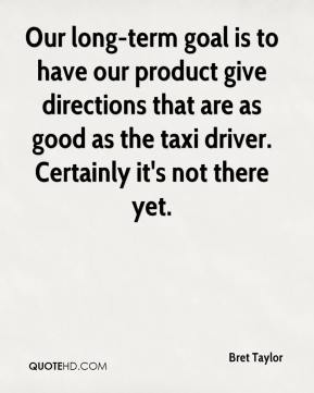 Bret Taylor - Our long-term goal is to have our product give directions that are as good as the taxi driver. Certainly it's not there yet.