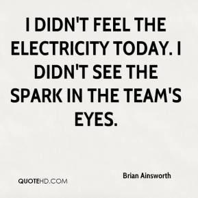 Brian Ainsworth - I didn't feel the electricity today. I didn't see the spark in the team's eyes.