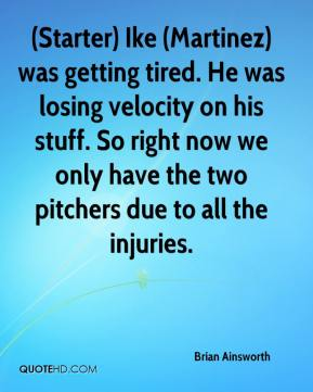 Brian Ainsworth - (Starter) Ike (Martinez) was getting tired. He was losing velocity on his stuff. So right now we only have the two pitchers due to all the injuries.