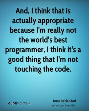 Brian Behlendorf - And, I think that is actually appropriate because I'm really not the world's best programmer, I think it's a good thing that I'm not touching the code.