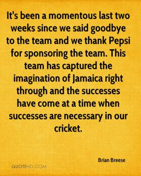 Brian Breese - It's been a momentous last two weeks since we said goodbye to the team and we thank Pepsi for sponsoring the team. This team has captured the imagination of Jamaica right through and the successes have come at a time when successes are necessary in our cricket.