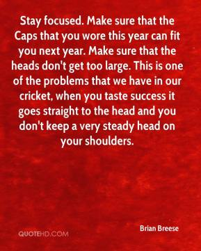 Brian Breese - Stay focused. Make sure that the Caps that you wore this year can fit you next year. Make sure that the heads don't get too large. This is one of the problems that we have in our cricket, when you taste success it goes straight to the head and you don't keep a very steady head on your shoulders.
