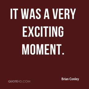 Brian Conley - It was a very exciting moment.