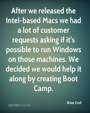 Brian Croll - After we released the Intel-based Macs we had a lot of customer requests asking if it's possible to run Windows on those machines. We decided we would help it along by creating Boot Camp.