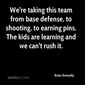 Brian Donnelly - We're taking this team from base defense, to shooting, to earning pins. The kids are learning and we can't rush it.