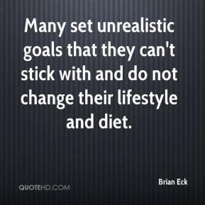 Many set unrealistic goals that they can't stick with and do not change their lifestyle and diet.