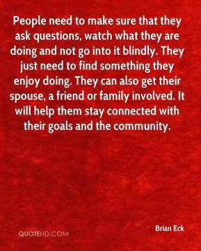 People need to make sure that they ask questions, watch what they are doing and not go into it blindly. They just need to find something they enjoy doing. They can also get their spouse, a friend or family involved. It will help them stay connected with their goals and the community.