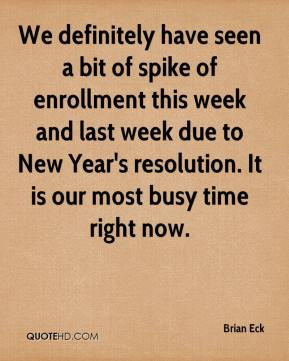 Brian Eck - We definitely have seen a bit of spike of enrollment this week and last week due to New Year's resolution. It is our most busy time right now.