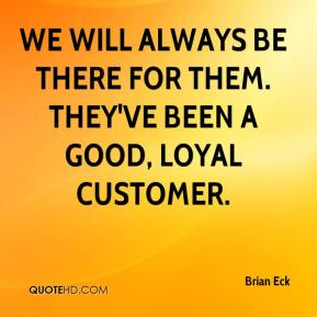 We will always be there for them. They've been a good, loyal customer.