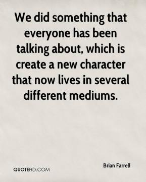 Brian Farrell - We did something that everyone has been talking about, which is create a new character that now lives in several different mediums.