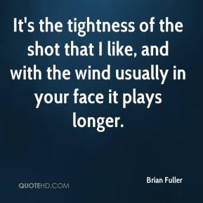 Brian Fuller - It's the tightness of the shot that I like, and with the wind usually in your face it plays longer.