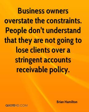 Brian Hamilton - Business owners overstate the constraints. People don't understand that they are not going to lose clients over a stringent accounts receivable policy.