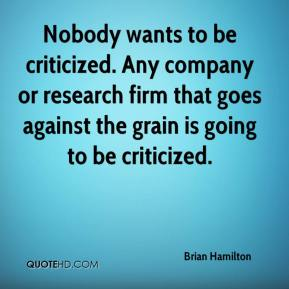Brian Hamilton - Nobody wants to be criticized. Any company or research firm that goes against the grain is going to be criticized.