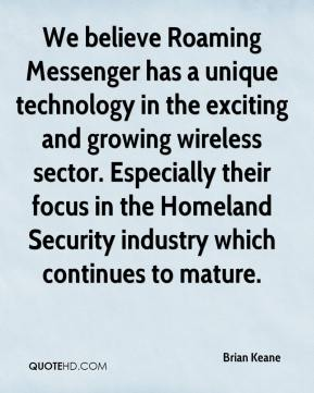 Brian Keane - We believe Roaming Messenger has a unique technology in the exciting and growing wireless sector. Especially their focus in the Homeland Security industry which continues to mature.