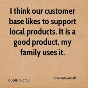 Brian McConnell - I think our customer base likes to support local products. It is a good product, my family uses it.
