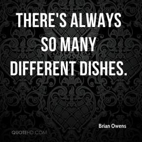There's always so many different dishes.