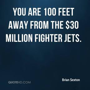 Brian Sexton - You are 100 feet away from the $30 million fighter jets.