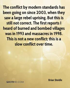 Brian Steidle - The conflict by modern standards has been going on since 2003, when they saw a large rebel uprising. But this is still not correct. The first reports I heard of burned and bombed villages was in 1993 and massacres in 1998. This is not a new conflict; this is a slow conflict over time.