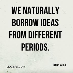 Brian Wolk - We naturally borrow ideas from different periods.