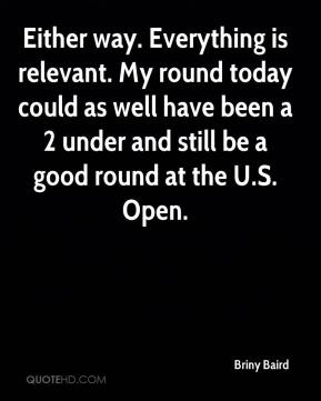 Briny Baird - Either way. Everything is relevant. My round today could as well have been a 2 under and still be a good round at the U.S. Open.