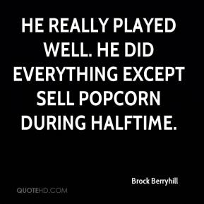 Brock Berryhill - He really played well. He did everything except sell popcorn during halftime.