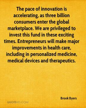 Brook Byers - The pace of innovation is accelerating, as three billion consumers enter the global marketplace. We are privileged to invest this fund in these exciting times. Entrepreneurs will make major improvements in health care, including in personalized medicine, medical devices and therapeutics.