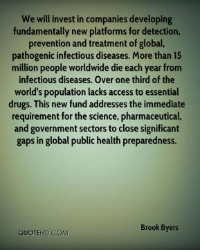 Brook Byers - We will invest in companies developing fundamentally new platforms for detection, prevention and treatment of global, pathogenic infectious diseases. More than 15 million people worldwide die each year from infectious diseases. Over one third of the world's population lacks access to essential drugs. This new fund addresses the immediate requirement for the science, pharmaceutical, and government sectors to close significant gaps in global public health preparedness.
