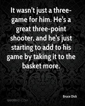 Bruce Dick - It wasn't just a three-game for him. He's a great three-point shooter, and he's just starting to add to his game by taking it to the basket more.